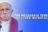 El Papa Francisco comunica que es Necesario tener un Líder Mundial para la Humanidad